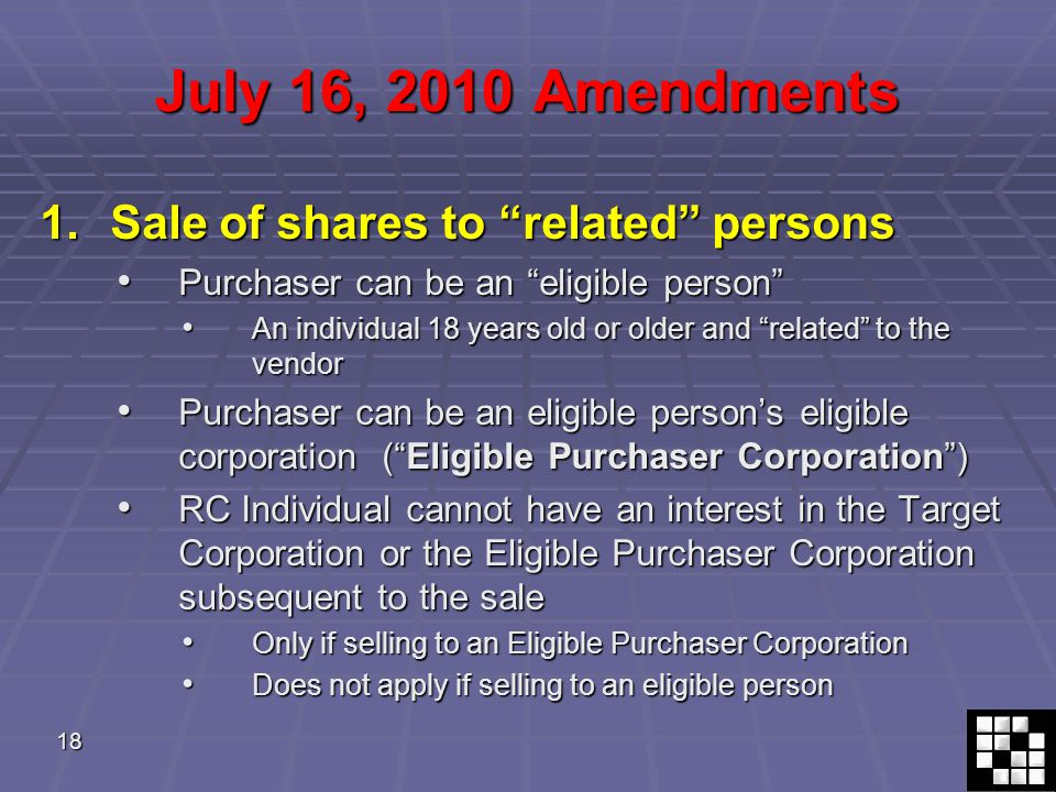 18 July 16, 2010 Amendments 1.Sale of shares to related persons Purchaser can be an eligible person Purchaser can be an eligible person An individual 18 years old or older and related to the vendor An individual 18 years old or older and related to the vendor Purchaser can be an eligible person's eligible corporation ( Eligible Purchaser Corporation ) Purchaser can be an eligible person's eligible corporation ( Eligible Purchaser Corporation ) RC Individual cannot have an interest in the Target Corporation or the Eligible Purchaser Corporation subsequent to the sale RC Individual cannot have an interest in the Target Corporation or the Eligible Purchaser Corporation subsequent to the sale Only if selling to an Eligible Purchaser Corporation Only if selling to an Eligible Purchaser Corporation Does not apply if selling to an eligible person Does not apply if selling to an eligible person