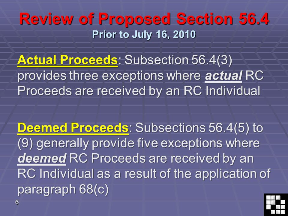 6 Review of Proposed Section 56.4 Prior to July 16, 2010 Actual Proceeds: Subsection 56.4(3) provides three exceptions where actual RC Proceeds are received by an RC Individual Deemed Proceeds: Subsections 56.4(5) to (9) generally provide five exceptions where deemed RC Proceeds are received by an RC Individual as a result of the application of paragraph 68(c)