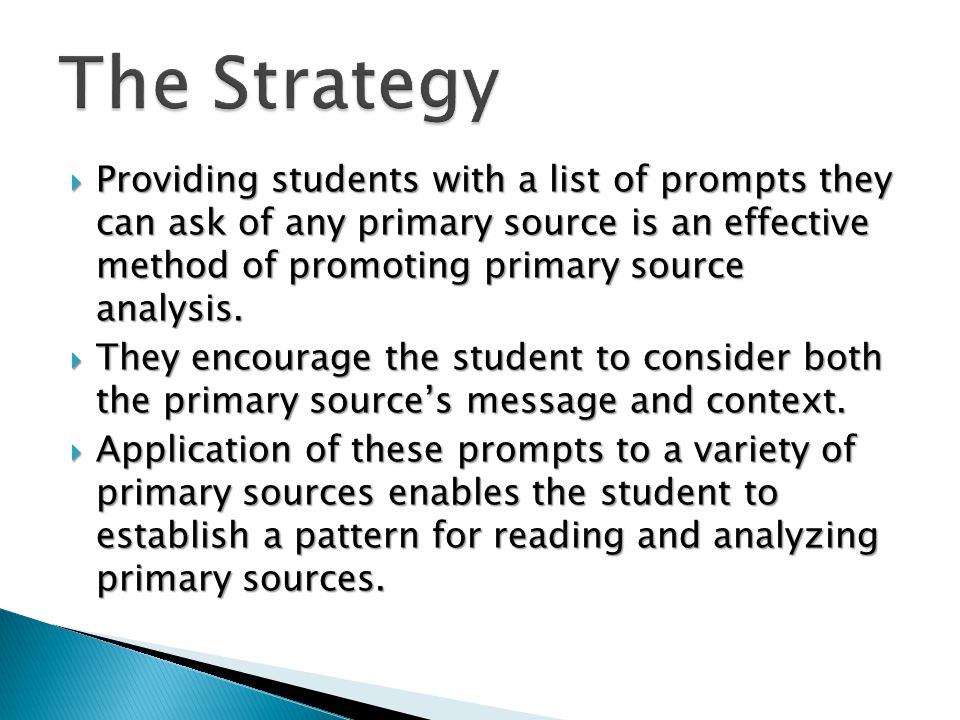  Providing students with a list of prompts they can ask of any primary source is an effective method of promoting primary source analysis.  They enc