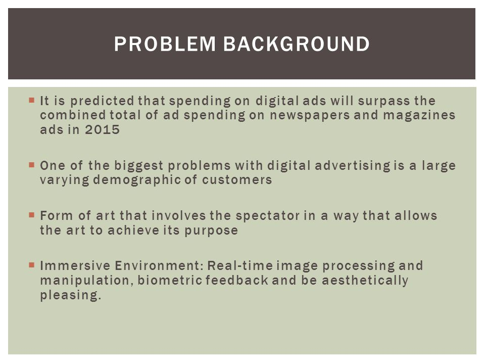  It is predicted that spending on digital ads will surpass the combined total of ad spending on newspapers and magazines ads in 2015  One of the biggest problems with digital advertising is a large varying demographic of customers  Form of art that involves the spectator in a way that allows the art to achieve its purpose  Immersive Environment: Real-time image processing and manipulation, biometric feedback and be aesthetically pleasing.