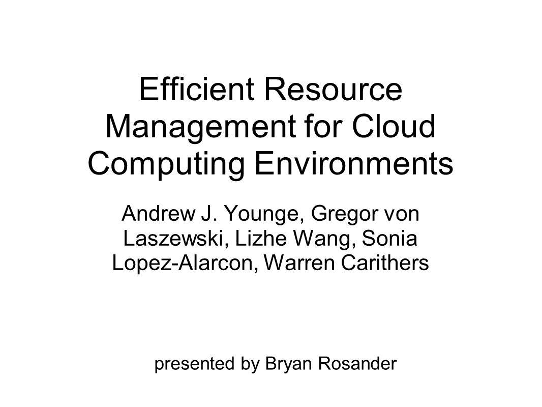 Efficient Resource Management for Cloud Computing Environments Andrew J. Younge, Gregor von Laszewski, Lizhe Wang, Sonia Lopez-Alarcon, Warren Carithe