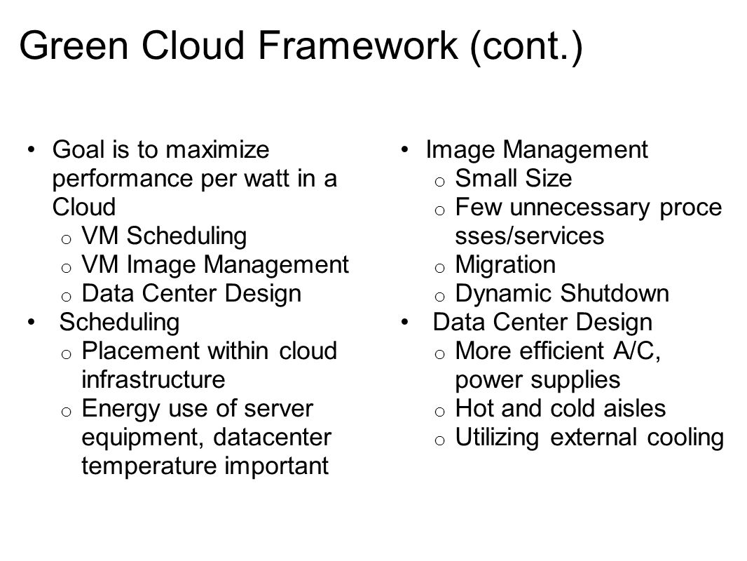 Green Cloud Framework (cont.) Goal is to maximize performance per watt in a Cloud o VM Scheduling o VM Image Management o Data Center Design Scheduling o Placement within cloud infrastructure o Energy use of server equipment, datacenter temperature important Image Management o Small Size o Few unnecessary proce sses/services o Migration o Dynamic Shutdown Data Center Design o More efficient A/C, power supplies o Hot and cold aisles o Utilizing external cooling