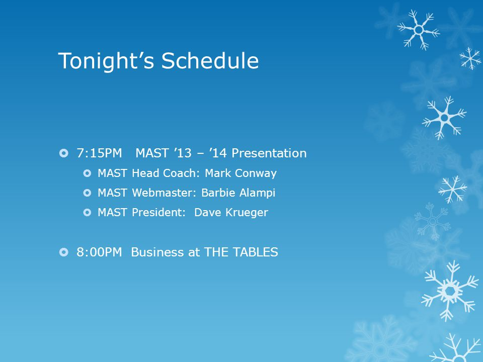 Tonight's Schedule  7:15PM MAST '13 – '14 Presentation  MAST Head Coach: Mark Conway  MAST Webmaster: Barbie Alampi  MAST President: Dave Krueger  8:00PMBusiness at THE TABLES