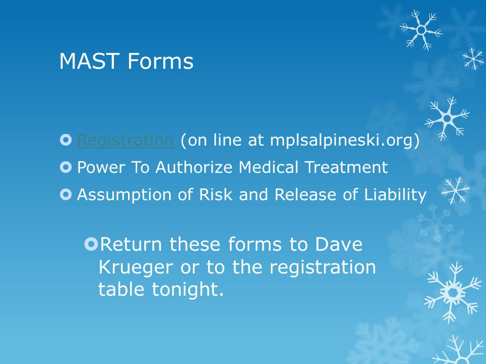 MAST Forms  Registration (on line at mplsalpineski.org) Registration  Power To Authorize Medical Treatment  Assumption of Risk and Release of Liability  Return these forms to Dave Krueger or to the registration table tonight.