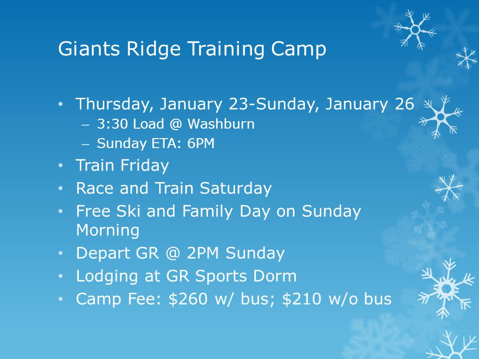 Giants Ridge Training Camp Thursday, January 23-Sunday, January 26 – 3:30 Load @ Washburn – Sunday ETA: 6PM Train Friday Race and Train Saturday Free Ski and Family Day on Sunday Morning Depart GR @ 2PM Sunday Lodging at GR Sports Dorm Camp Fee: $260 w/ bus; $210 w/o bus