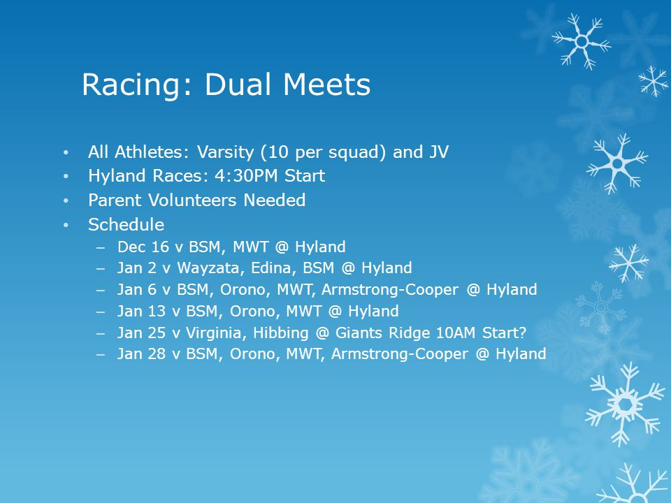 Racing: Dual Meets All Athletes: Varsity (10 per squad) and JV Hyland Races: 4:30PM Start Parent Volunteers Needed Schedule – Dec 16 v BSM, MWT @ Hyland – Jan 2 v Wayzata, Edina, BSM @ Hyland – Jan 6 v BSM, Orono, MWT, Armstrong-Cooper @ Hyland – Jan 13 v BSM, Orono, MWT @ Hyland – Jan 25 v Virginia, Hibbing @ Giants Ridge 10AM Start.