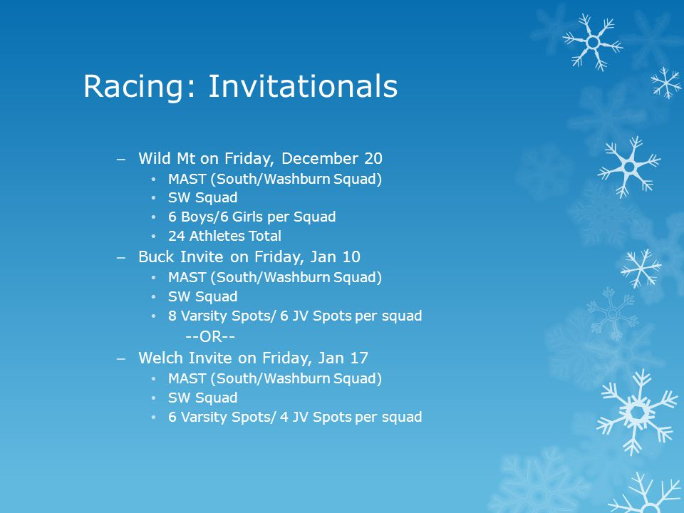 Racing: Invitationals – Wild Mt on Friday, December 20 MAST (South/Washburn Squad) SW Squad 6 Boys/6 Girls per Squad 24 Athletes Total – Buck Invite on Friday, Jan 10 MAST (South/Washburn Squad) SW Squad 8 Varsity Spots/ 6 JV Spots per squad --OR-- – Welch Invite on Friday, Jan 17 MAST (South/Washburn Squad) SW Squad 6 Varsity Spots/ 4 JV Spots per squad