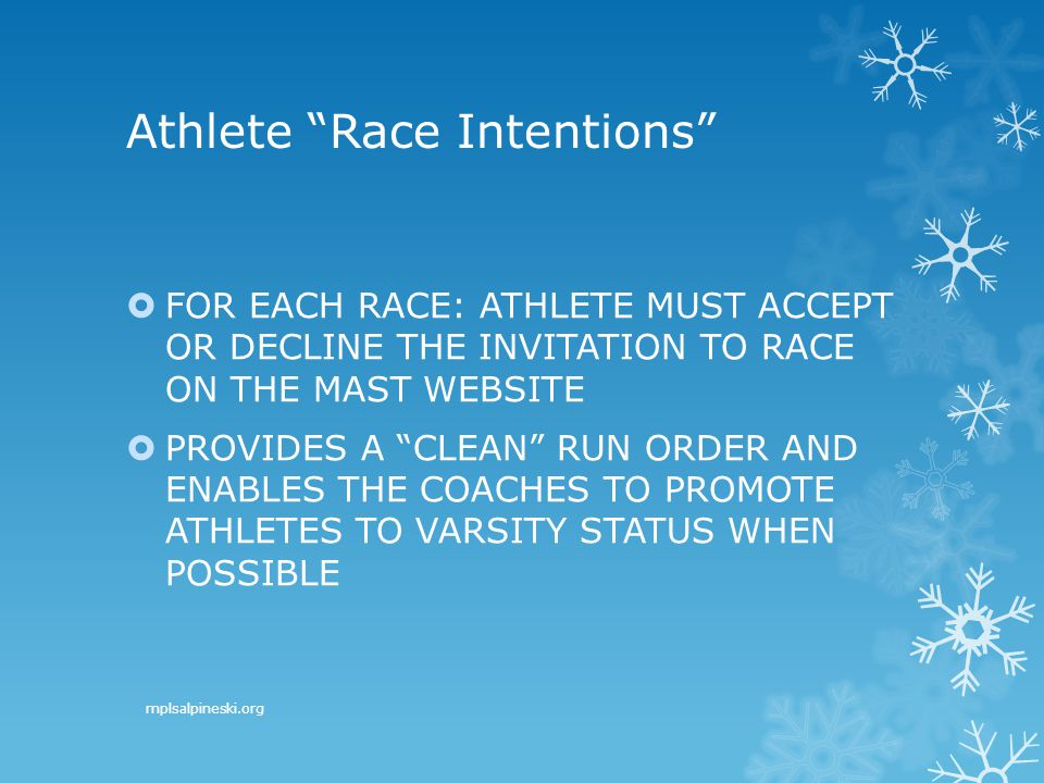 Athlete Race Intentions  FOR EACH RACE: ATHLETE MUST ACCEPT OR DECLINE THE INVITATION TO RACE ON THE MAST WEBSITE  PROVIDES A CLEAN RUN ORDER AND ENABLES THE COACHES TO PROMOTE ATHLETES TO VARSITY STATUS WHEN POSSIBLE mplsalpineski.org