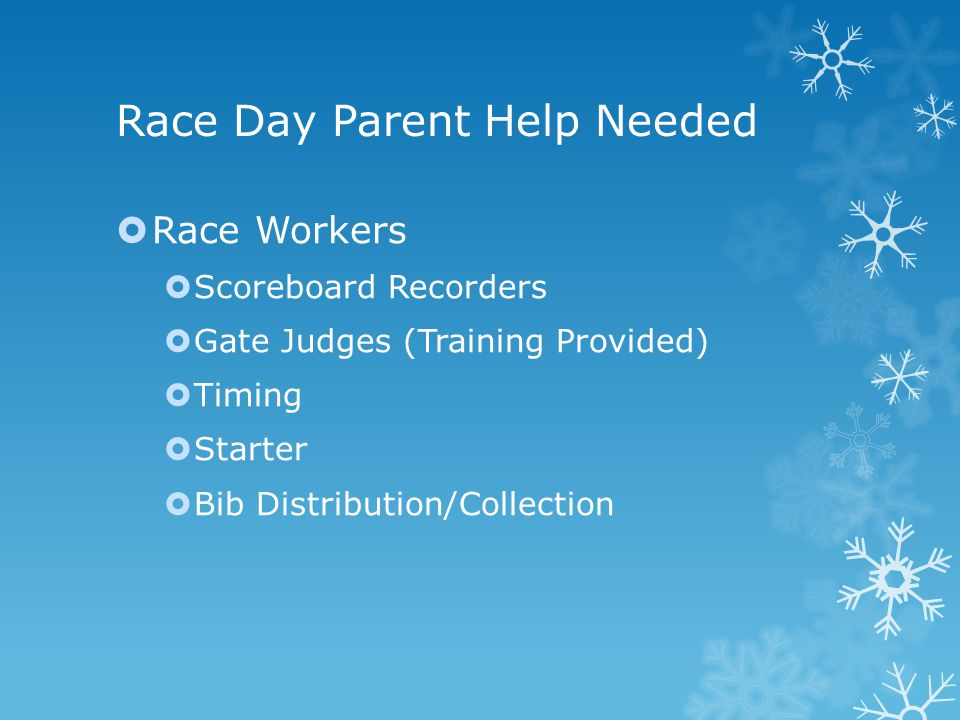 Race Day Parent Help Needed  Race Workers  Scoreboard Recorders  Gate Judges (Training Provided)  Timing  Starter  Bib Distribution/Collection