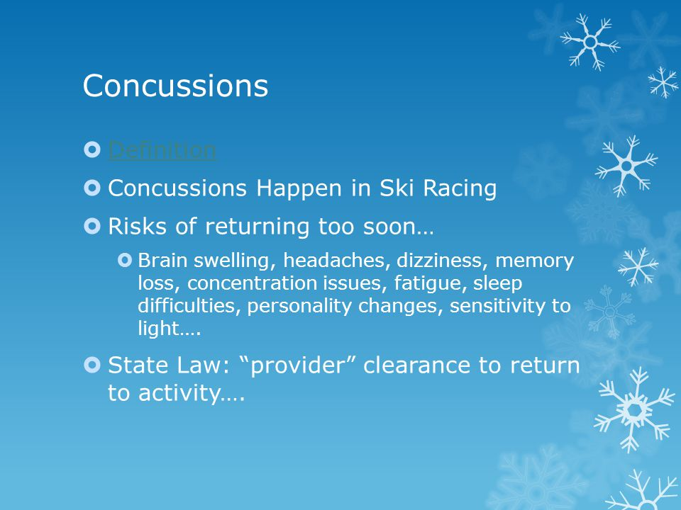 Concussions  Definition Definition  Concussions Happen in Ski Racing  Risks of returning too soon…  Brain swelling, headaches, dizziness, memory loss, concentration issues, fatigue, sleep difficulties, personality changes, sensitivity to light….