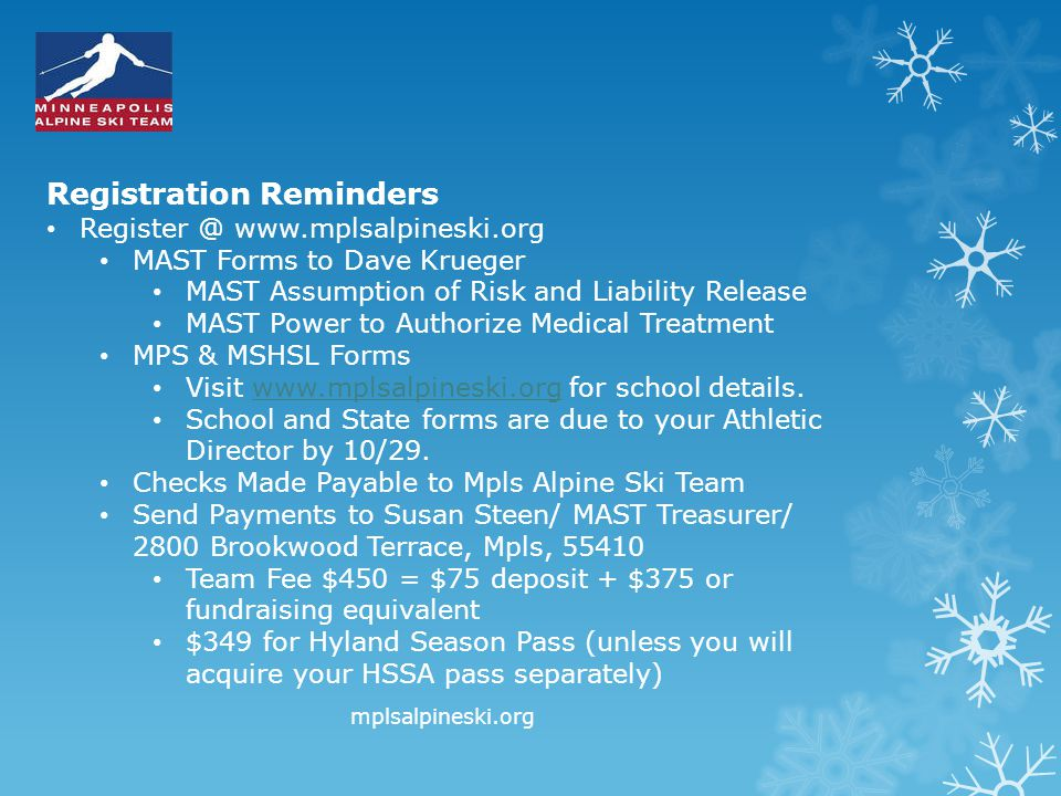 Registration Reminders Register @ www.mplsalpineski.org MAST Forms to Dave Krueger MAST Assumption of Risk and Liability Release MAST Power to Authorize Medical Treatment MPS & MSHSL Forms Visit www.mplsalpineski.org for school details.www.mplsalpineski.org School and State forms are due to your Athletic Director by 10/29.