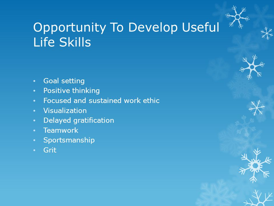 Opportunity To Develop Useful Life Skills Goal setting Positive thinking Focused and sustained work ethic Visualization Delayed gratification Teamwork Sportsmanship Grit
