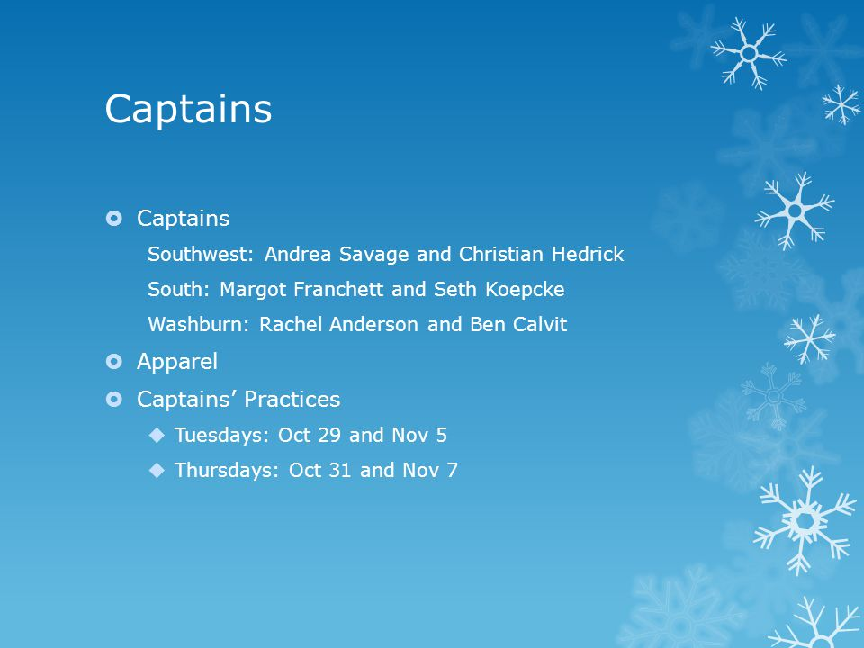 Captains  Captains Southwest: Andrea Savage and Christian Hedrick South: Margot Franchett and Seth Koepcke Washburn: Rachel Anderson and Ben Calvit  Apparel  Captains' Practices  Tuesdays: Oct 29 and Nov 5  Thursdays: Oct 31 and Nov 7