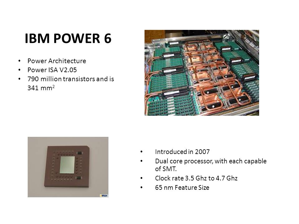 IBM POWER 6 Introduced in 2007 Dual core processor, with each capable of SMT.