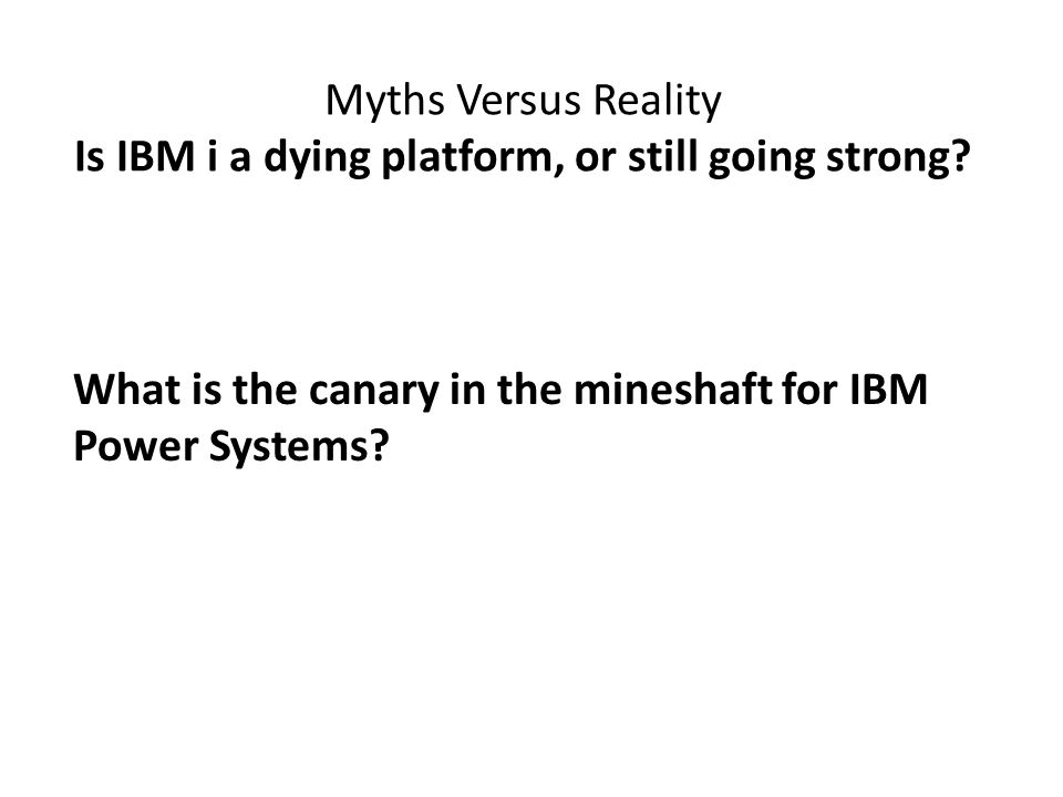 Myths Versus Reality Is IBM i a dying platform, or still going strong.