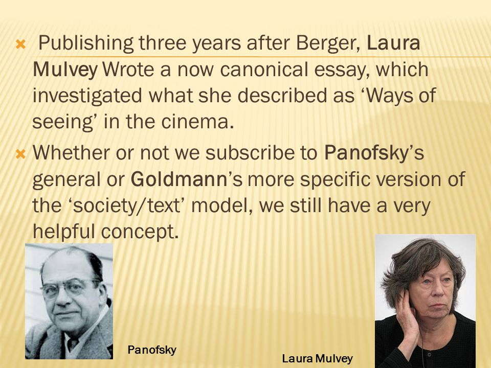  Publishing three years after Berger, Laura Mulvey Wrote a now canonical essay, which investigated what she described as 'Ways of seeing' in the cinema.