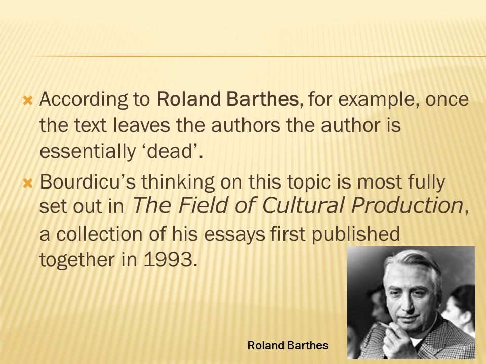  According to Roland Barthes, for example, once the text leaves the authors the author is essentially 'dead'.