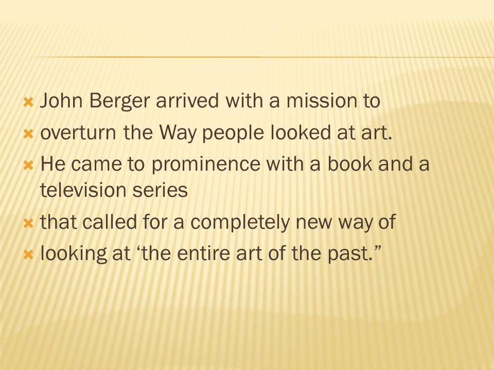  John Berger arrived with a mission to  overturn the Way people looked at art.