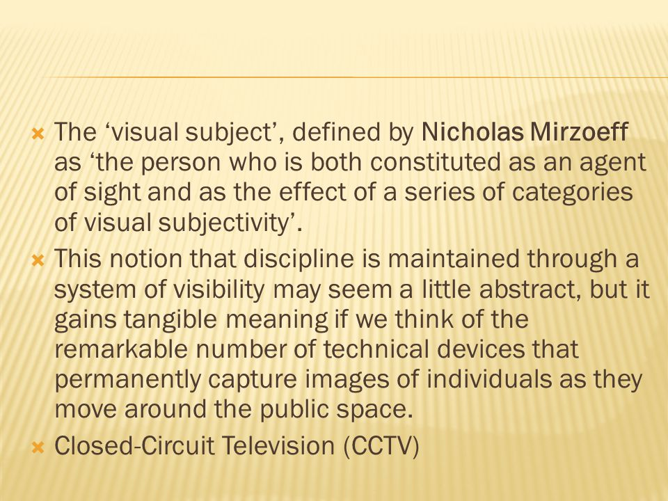  The 'visual subject', defined by Nicholas Mirzoeff as 'the person who is both constituted as an agent of sight and as the effect of a series of categories of visual subjectivity'.