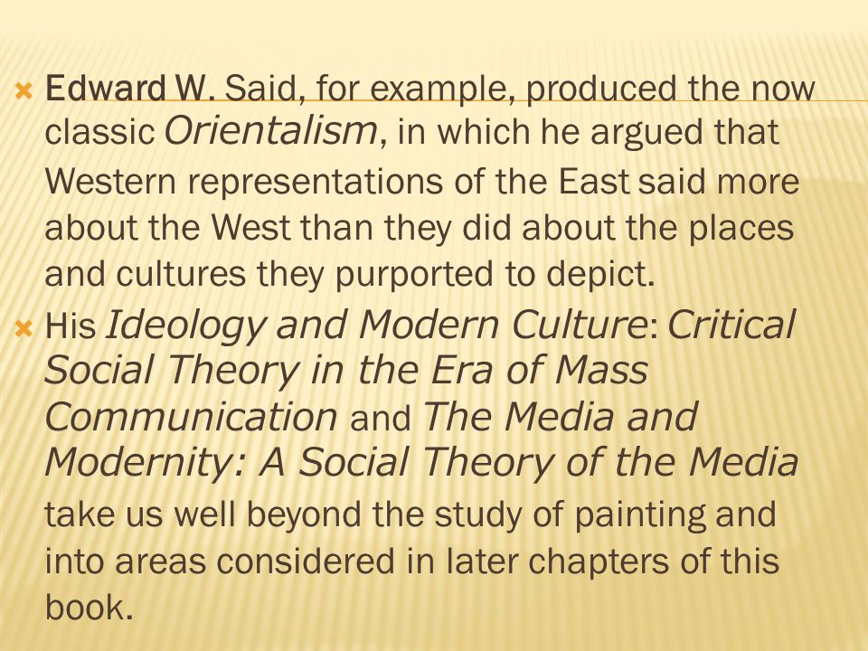  Edward W. Said, for example, produced the now classic Orientalism, in which he argued that Western representations of the East said more about the W