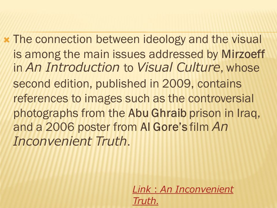  The connection between ideology and the visual is among the main issues addressed by Mirzoeff in An Introduction to Visual Culture, whose second edition, published in 2009, contains references to images such as the controversial photographs from the Abu Ghraib prison in Iraq, and a 2006 poster from Al Gore's film An Inconvenient Truth.