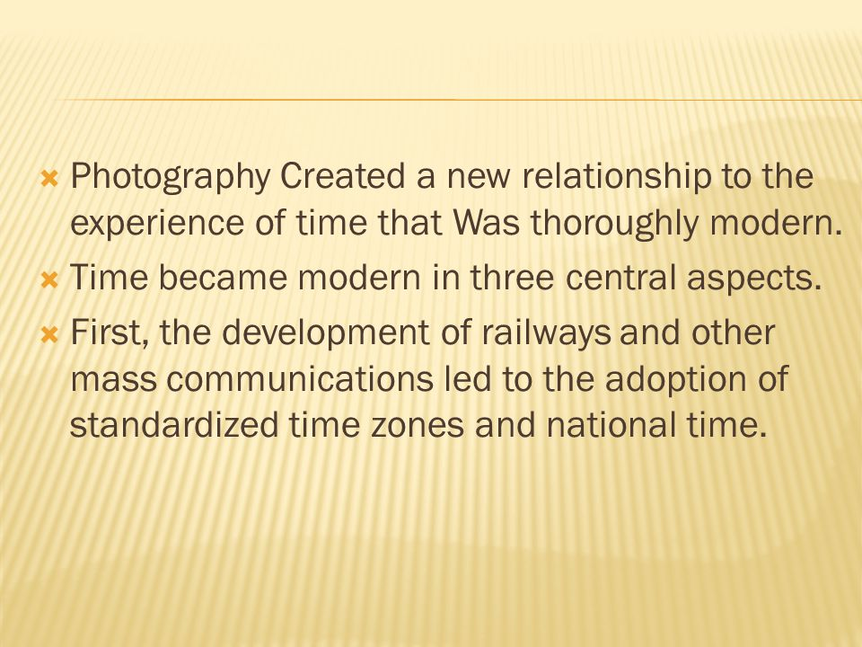  Photography Created a new relationship to the experience of time that Was thoroughly modern.