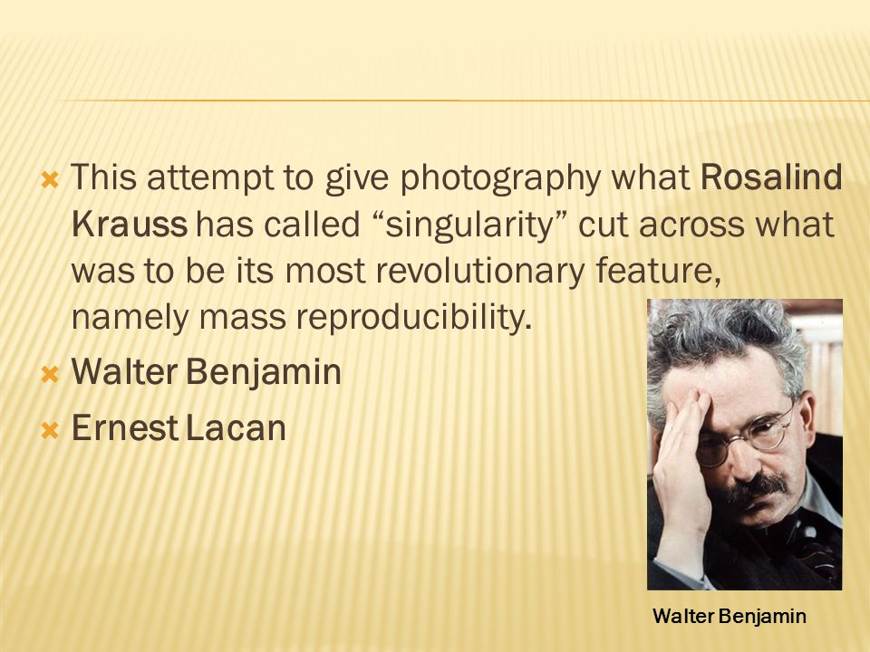  This attempt to give photography what Rosalind Krauss has called singularity cut across what was to be its most revolutionary feature, namely mass reproducibility.