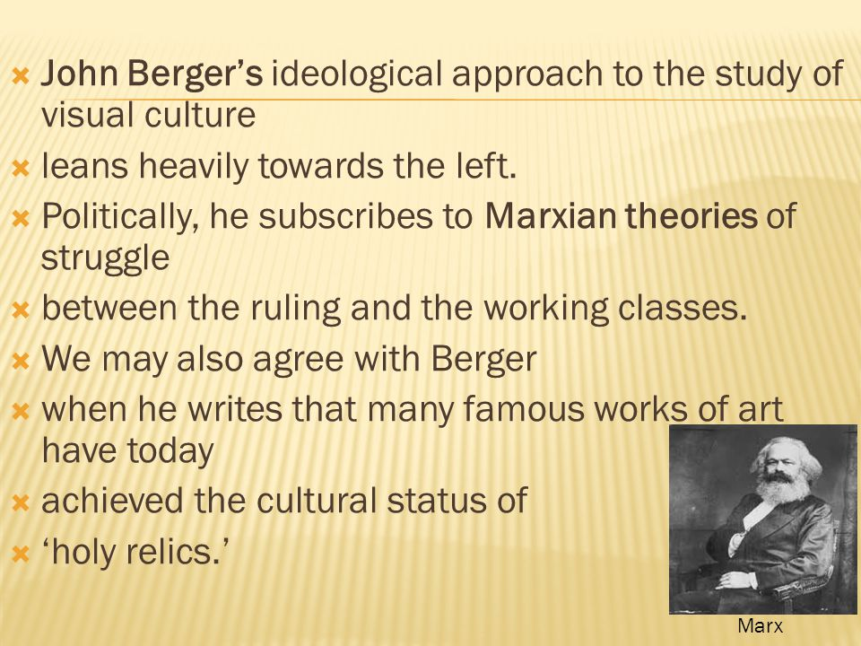  John Berger's ideological approach to the study of visual culture  leans heavily towards the left.