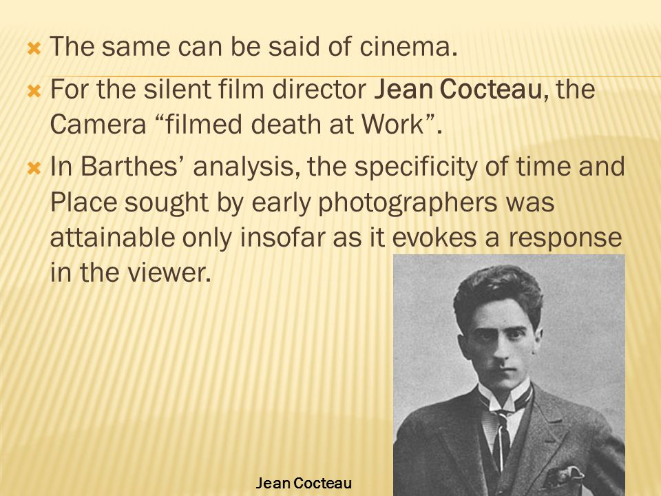 """ The same can be said of cinema.  For the silent film director Jean Cocteau, the Camera """"filmed death at Work"""".  In Barthes' analysis, the specific"""