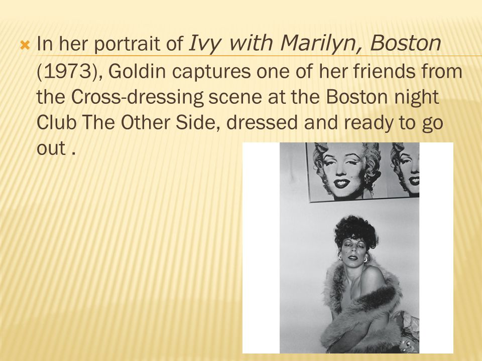  In her portrait of Ivy with Marilyn, Boston (1973), Goldin captures one of her friends from the Cross-dressing scene at the Boston night Club The Other Side, dressed and ready to go out.