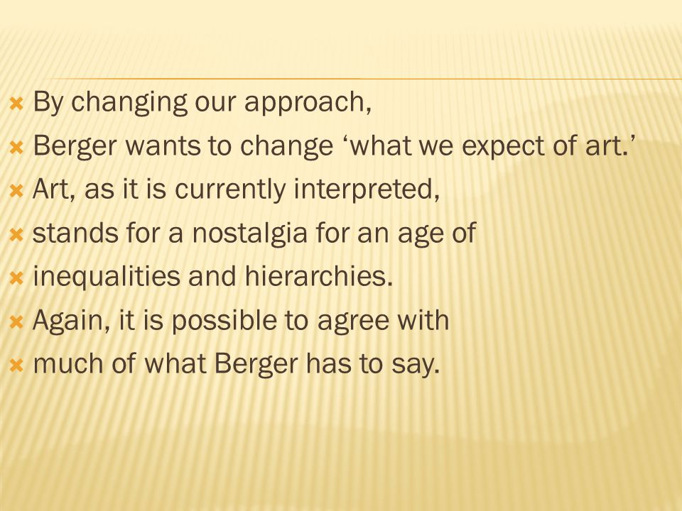  By changing our approach,  Berger wants to change 'what we expect of art.'  Art, as it is currently interpreted,  stands for a nostalgia for an age of  inequalities and hierarchies.