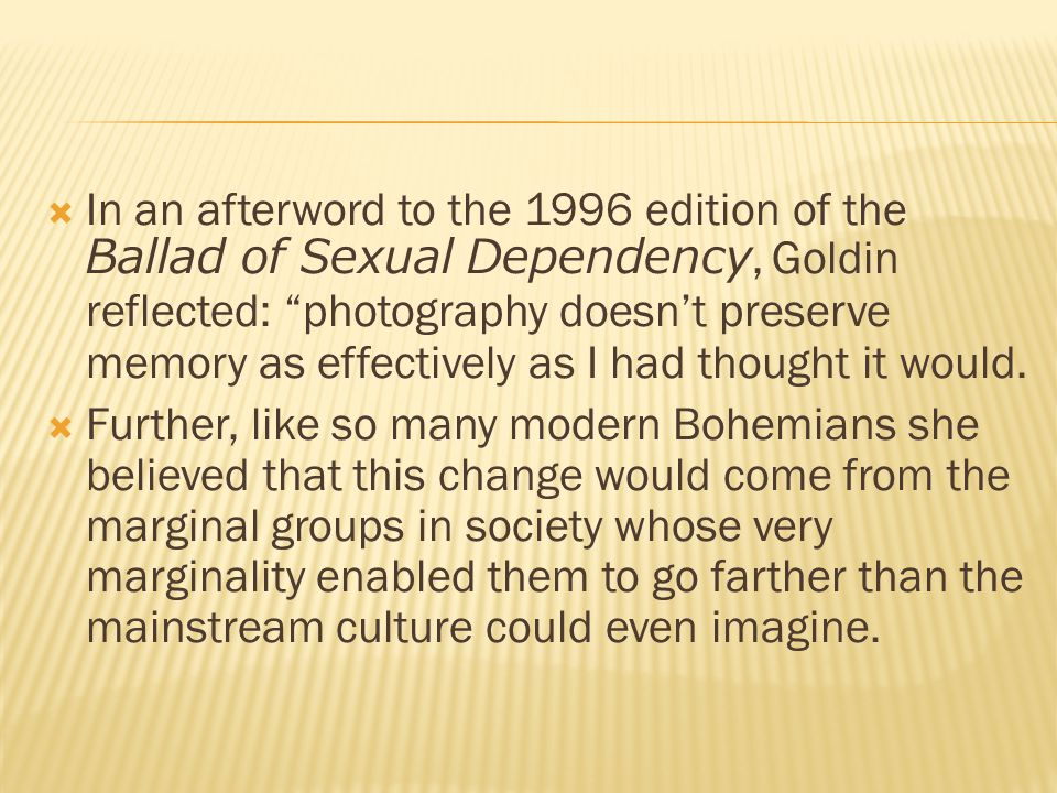  In an afterword to the 1996 edition of the Ballad of Sexual Dependency, Goldin reflected: photography doesn't preserve memory as effectively as I had thought it would.
