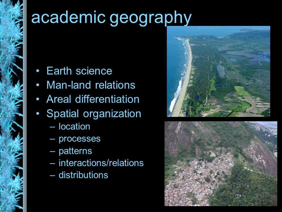 academic geography Earth science Man-land relations Areal differentiation Spatial organization –location –processes –patterns –interactions/relations –distributions