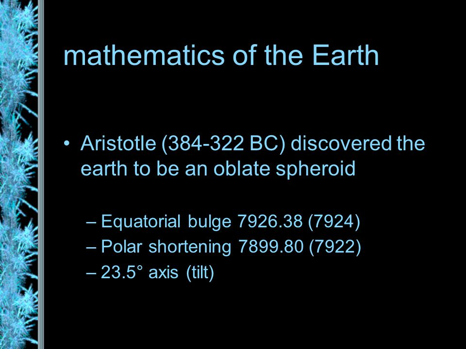 mathematics of the Earth Aristotle (384-322 BC) discovered the earth to be an oblate spheroid –Equatorial bulge 7926.38 (7924) –Polar shortening 7899.80 (7922) –23.5° axis (tilt)