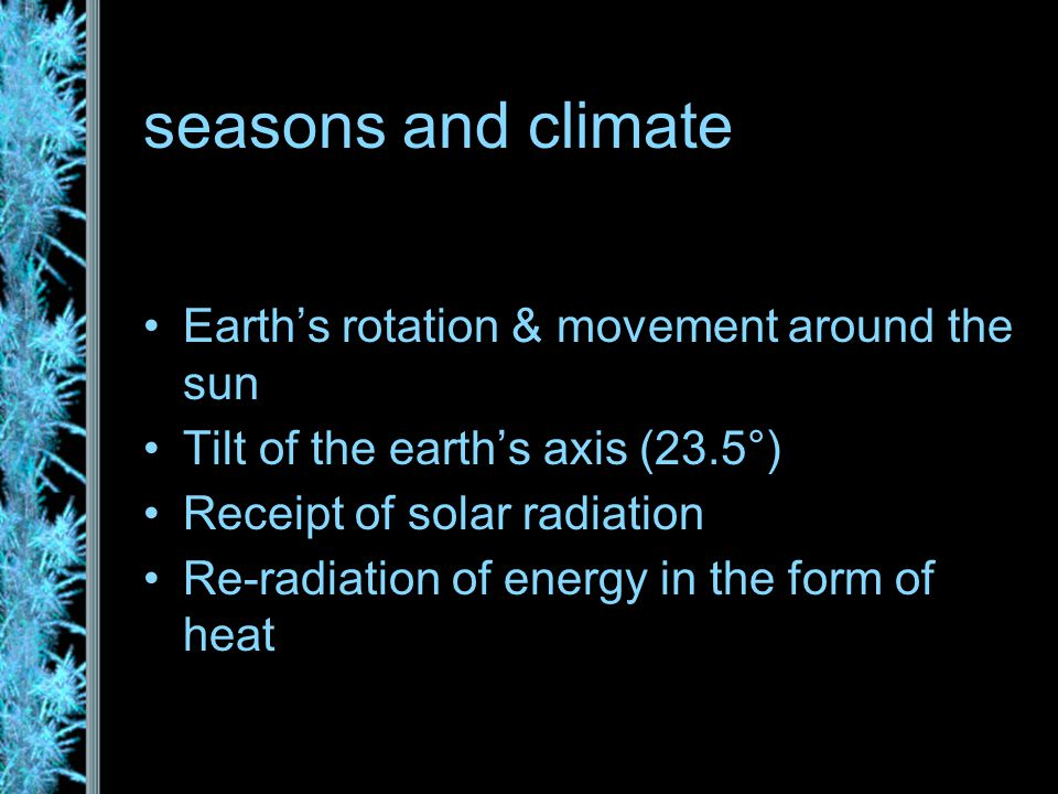 seasons and climate Earth's rotation & movement around the sun Tilt of the earth's axis (23.5°) Receipt of solar radiation Re-radiation of energy in the form of heat