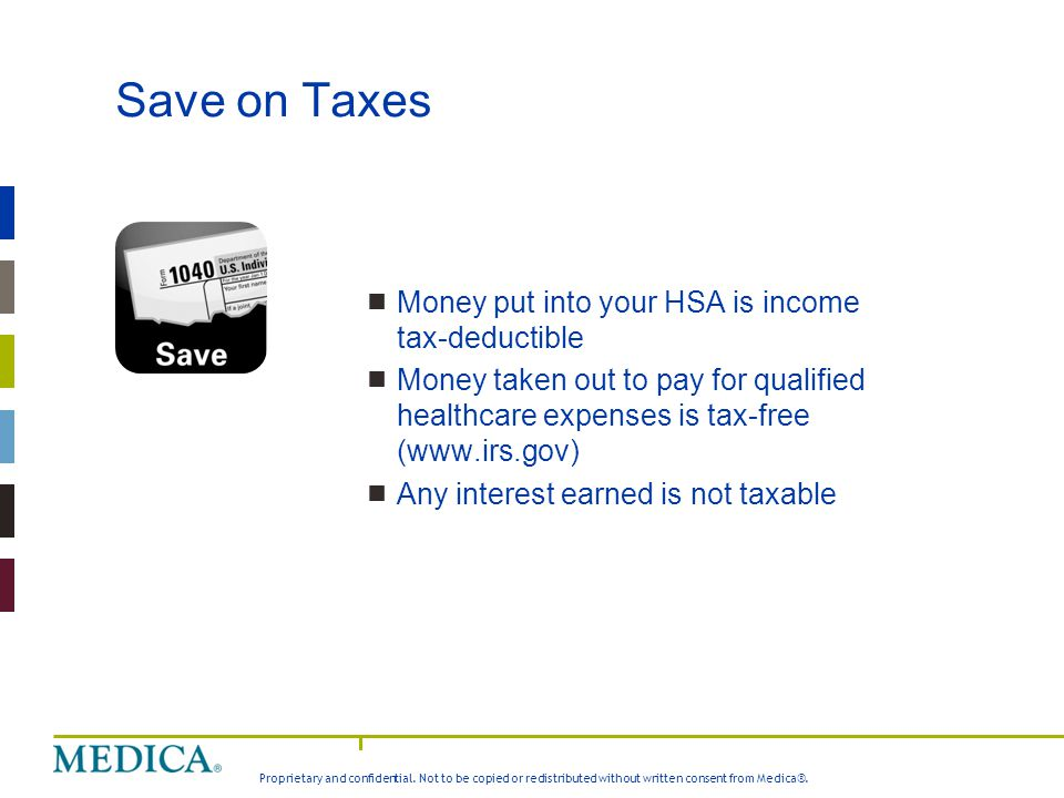 Proprietary and confidential. Not to be copied or redistributed without written consent from Medica®. Save on Taxes  Money put into your HSA is incom