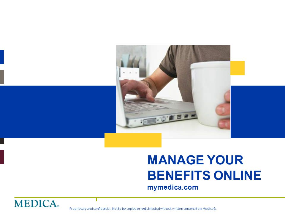 Proprietary and confidential. Not to be copied or redistributed without written consent from Medica®. MANAGE YOUR BENEFITS ONLINE mymedica.com
