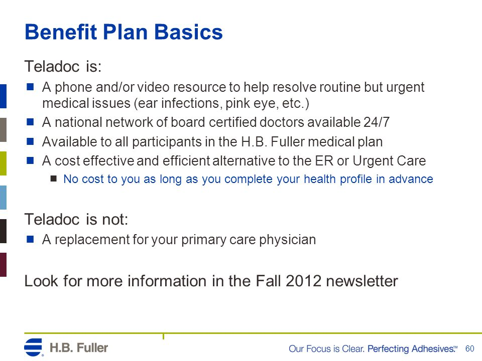 Benefit Plan Basics Teladoc is:  A phone and/or video resource to help resolve routine but urgent medical issues (ear infections, pink eye, etc.)  A national network of board certified doctors available 24/7  Available to all participants in the H.B.