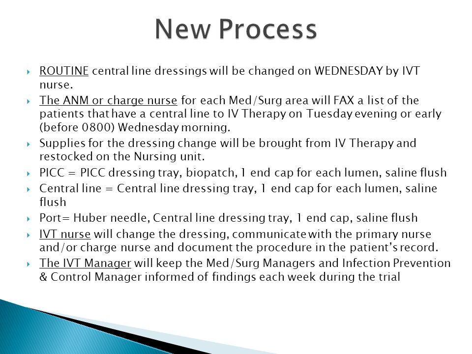  ROUTINE central line dressings will be changed on WEDNESDAY by IVT nurse.  The ANM or charge nurse for each Med/Surg area will FAX a list of the pa