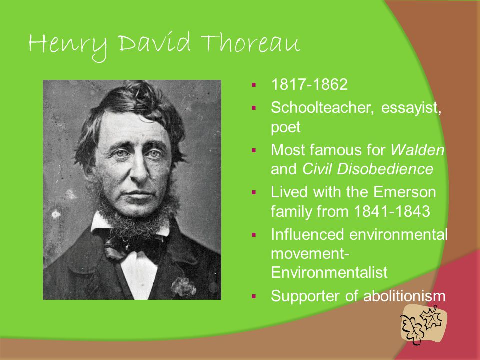 Henry David Thoreau  1817-1862  Schoolteacher, essayist, poet  Most famous for Walden and Civil Disobedience  Lived with the Emerson family from 1841-1843  Influenced environmental movement- Environmentalist  Supporter of abolitionism