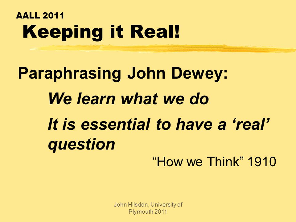 "AALL 2011 Keeping it Real! Paraphrasing John Dewey: We learn what we do It is essential to have a 'real' question ""How we Think"" 1910 John Hilsdon, Un"