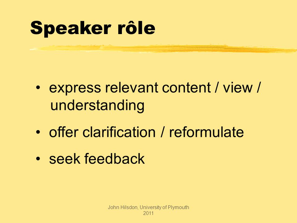 Speaker rôle express relevant content / view / understanding offer clarification / reformulate seek feedback John Hilsdon, University of Plymouth 2011