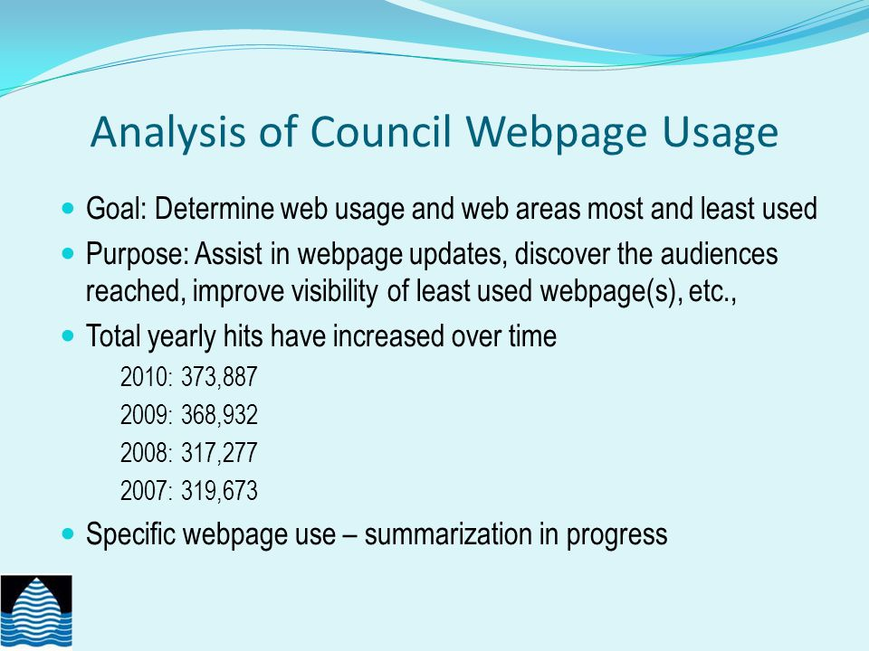Analysis of Council Webpage Usage Goal: Determine web usage and web areas most and least used Purpose: Assist in webpage updates, discover the audiences reached, improve visibility of least used webpage(s), etc., Total yearly hits have increased over time 2010: 373,887 2009: 368,932 2008: 317,277 2007: 319,673 Specific webpage use – summarization in progress