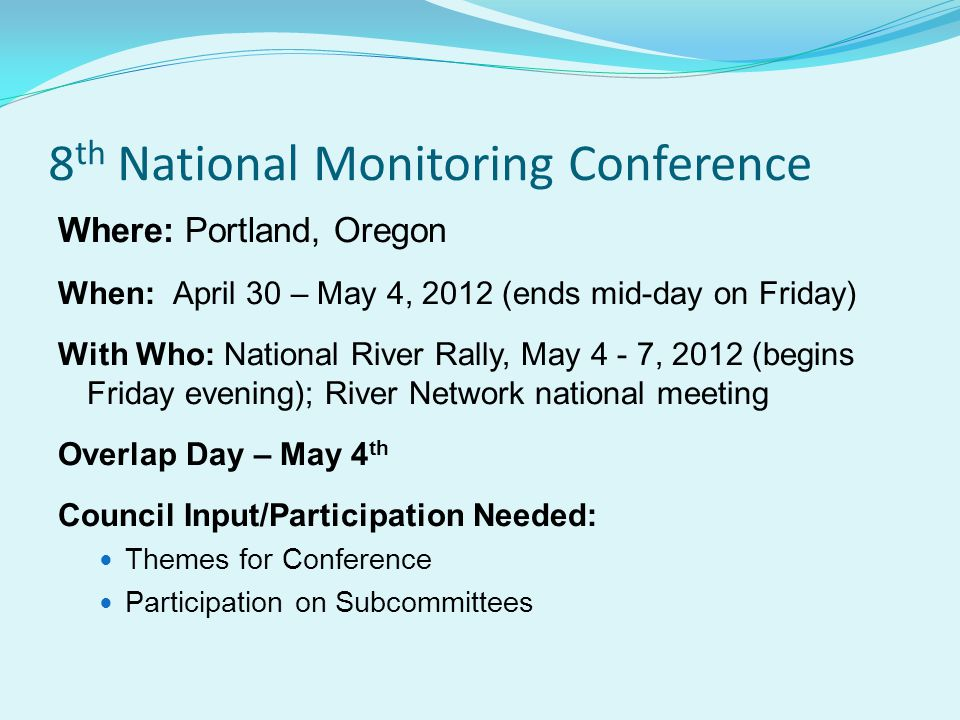 8 th National Monitoring Conference Where: Portland, Oregon When: April 30 – May 4, 2012 (ends mid-day on Friday) With Who: National River Rally, May 4 - 7, 2012 (begins Friday evening); River Network national meeting Overlap Day – May 4 th Council Input/Participation Needed: Themes for Conference Participation on Subcommittees