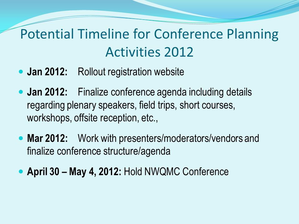 Potential Timeline for Conference Planning Activities 2012 Jan 2012: Rollout registration website Jan 2012: Finalize conference agenda including details regarding plenary speakers, field trips, short courses, workshops, offsite reception, etc., Mar 2012: Work with presenters/moderators/vendors and finalize conference structure/agenda April 30 – May 4, 2012: Hold NWQMC Conference