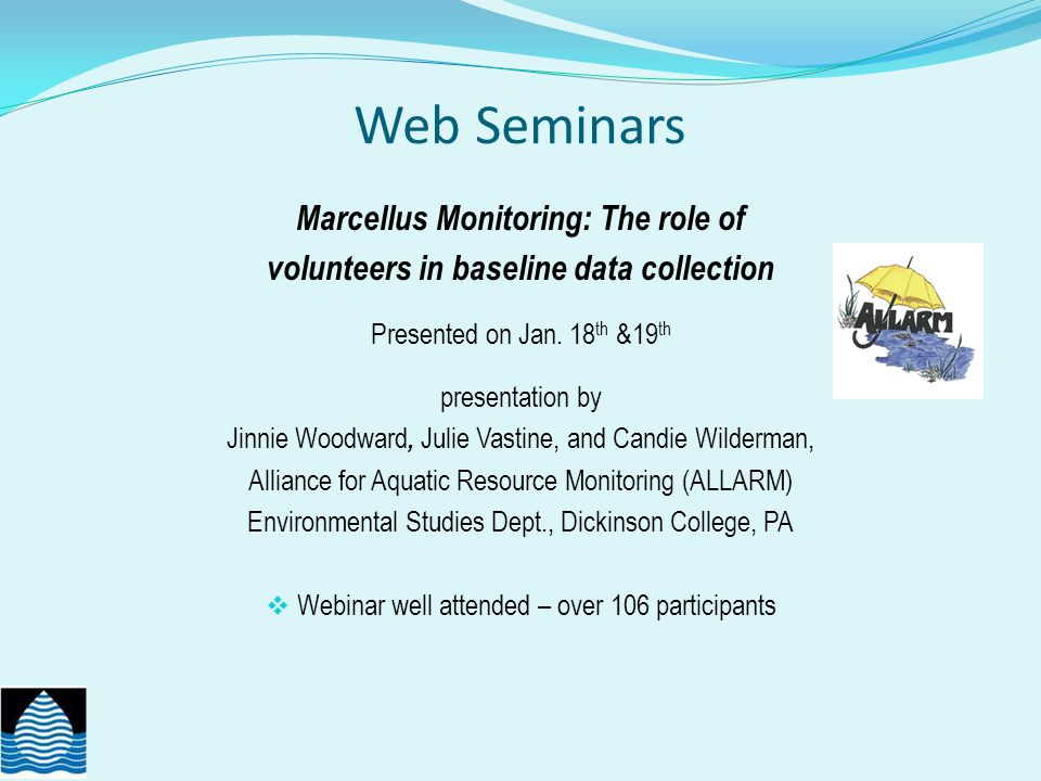Web Seminars Marcellus Monitoring by volunteers 600 people trained since 2010 (ALLARM & others) Study design and protocol document What they monitor chemical monitoring (TDS, conductance, Barium, Stronitium) visual assessments flow monitoring (relation to TDS) Data use: decision tree to know when to report to PA DEP QA/QC practices Data management: created a template to store date http://www.dickinson.edu/about/sustainability/allarm/content/Marcellus-Shale/ Presentation slides at: http://acwi.gov/monitoring/workgroups/co/webinars.html