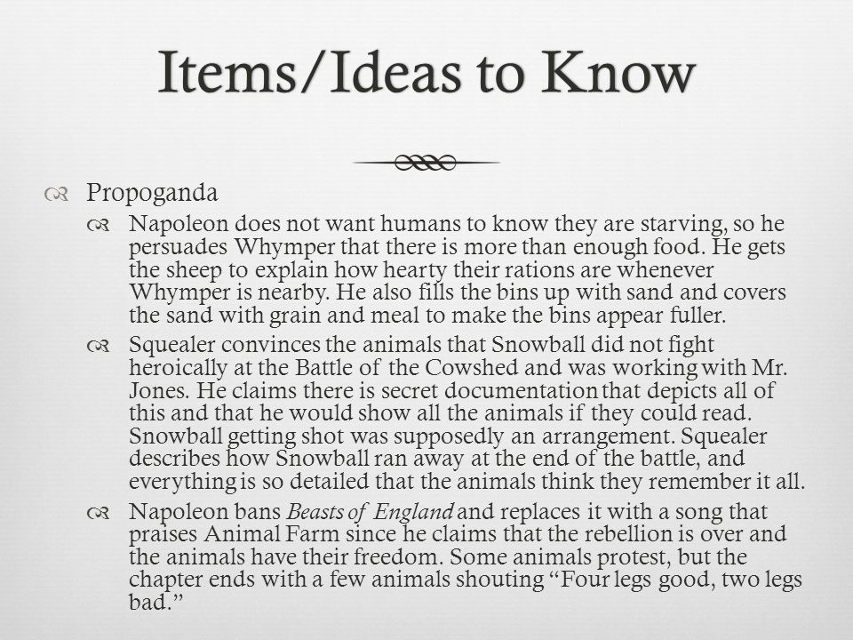 Items/Ideas to KnowItems/Ideas to Know  Propoganda  Napoleon does not want humans to know they are starving, so he persuades Whymper that there is m