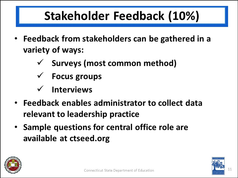 Connecticut State Department of Education Stakeholder Feedback (10%) Feedback from stakeholders can be gathered in a variety of ways: Surveys (most common method) Focus groups Interviews Feedback enables administrator to collect data relevant to leadership practice Sample questions for central office role are available at ctseed.org 11