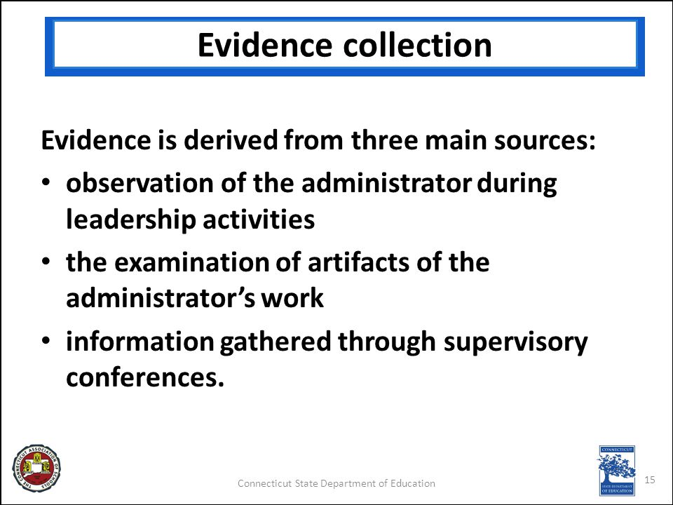 Connecticut State Department of Education Evidence collection Evidence is derived from three main sources: observation of the administrator during leadership activities the examination of artifacts of the administrator's work information gathered through supervisory conferences.