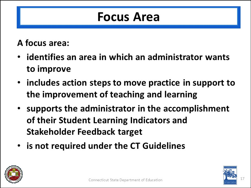 Connecticut State Department of Education Focus Area 17 A focus area: identifies an area in which an administrator wants to improve includes action steps to move practice in support to the improvement of teaching and learning supports the administrator in the accomplishment of their Student Learning Indicators and Stakeholder Feedback target is not required under the CT Guidelines